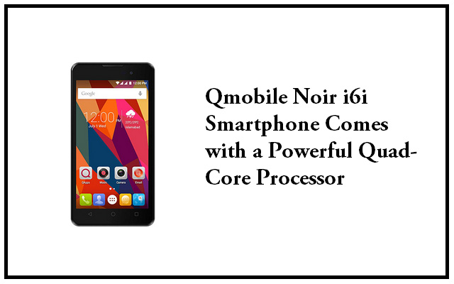 Qmobile Launches its Latest Smartphone Noir i6i Available at Rs 8250