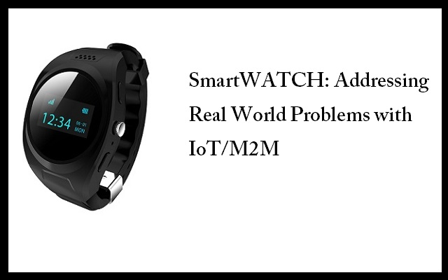 Meet GPS Smart Watch by CELVAS - An IoTM2M Solution to Your Real World Problems
