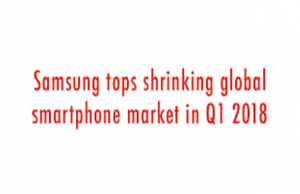 Samsung Tops the List despite Global Smart phone Shipment Decrease in First Quarter of 2018