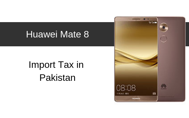 Huawei Mate 8 Tax/Customs Duty in Pakistan
