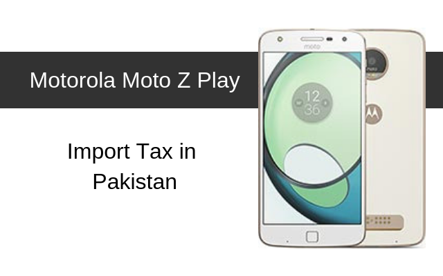 Motorola Moto Z, Moto Z Play Tax/Customs Duty in Pakistan