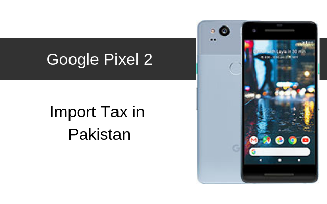 Google Pixel 2 Tax/Customs Duty in Pakistan