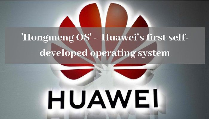 'Hongmeng OS' - Huawei's first self-developed operating system