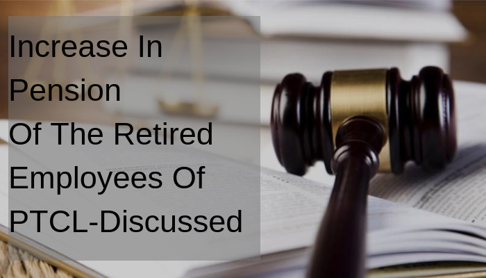 Increase In Pension Of The Retired Employees Of PTCL-Discussed Conclusions To Be Drawn By 21st May 2019