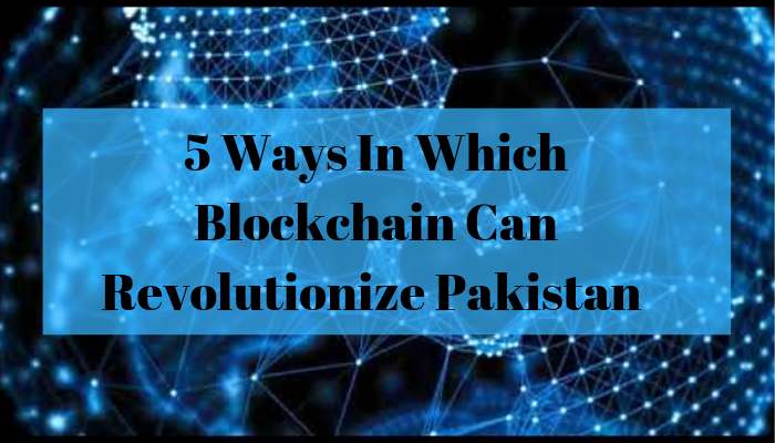 5 Ways In Which Blockchain Can Revolutionize Pakistan