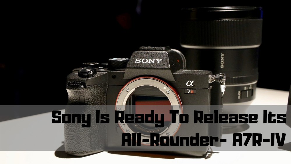 Sony is ready to release A7R-IV