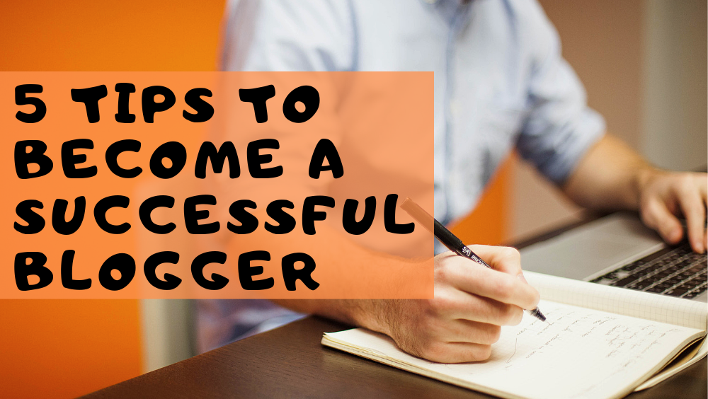 5 Tips To Become A Successful Blogger