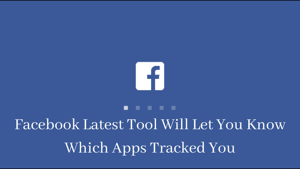 Facebook Latest Tool Will Let You Know Which Apps Tracked You
