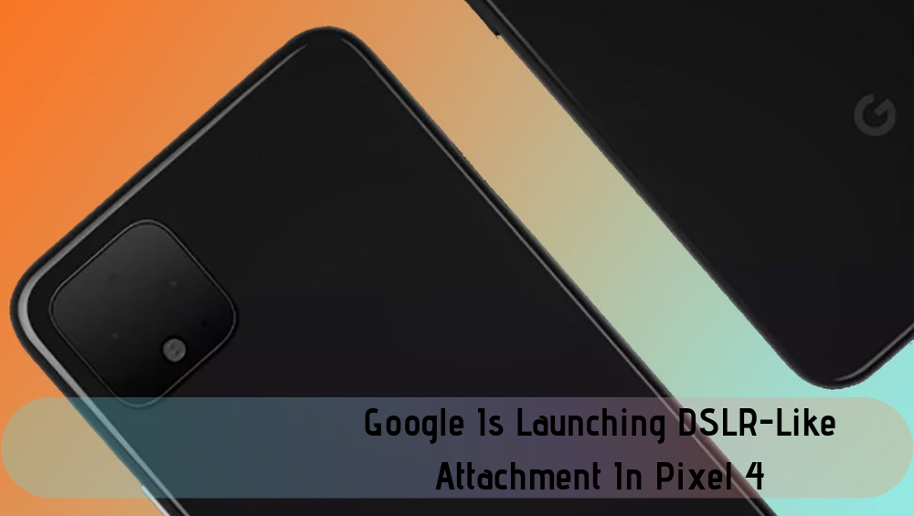 Google Is Launching DSLR-Like Attachment In Pixel 4