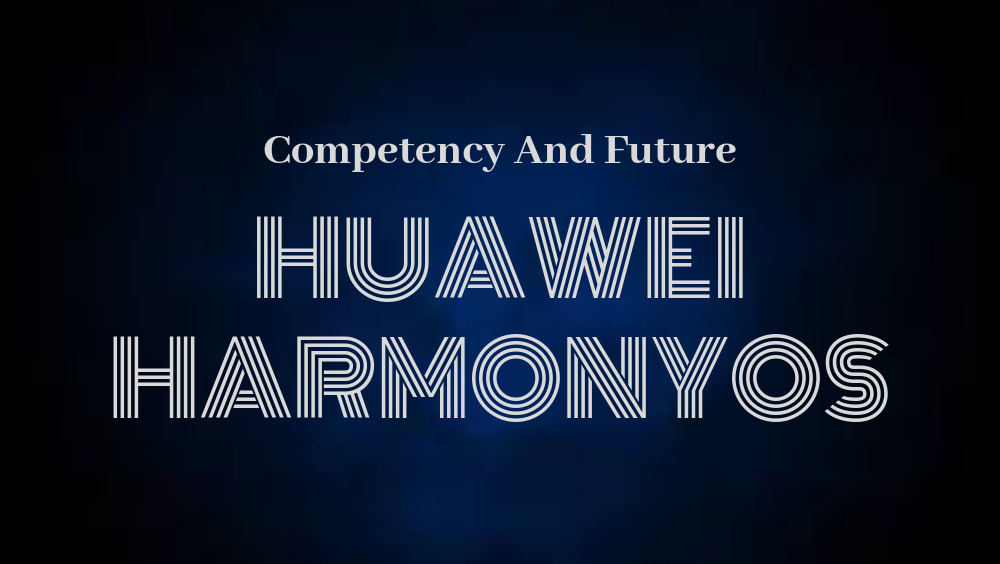 Huawei HarmonyOS Competency And Future