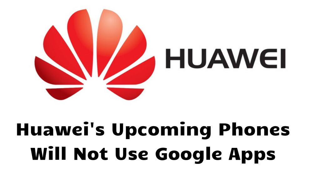 Now, Huawei smartphones will come without Google apps.