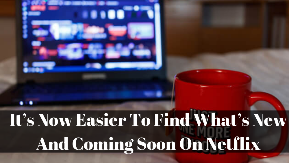 It's Now Easier To Find What's NEW And COMING SOON On Netflix