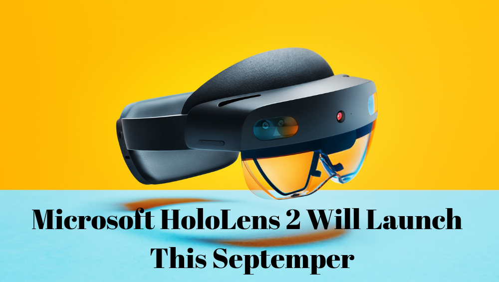 Microsoft HoloLens 2 Will Launch This Septemper