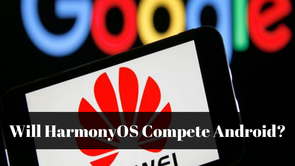 Will HarmonyOS Compete Android?
