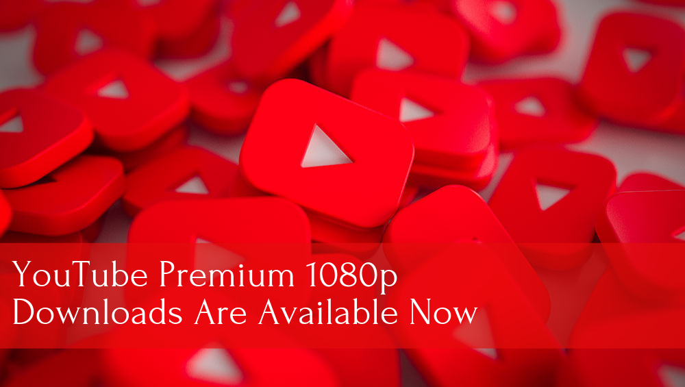 YouTube Premium 1080p Downloads Are Available Now