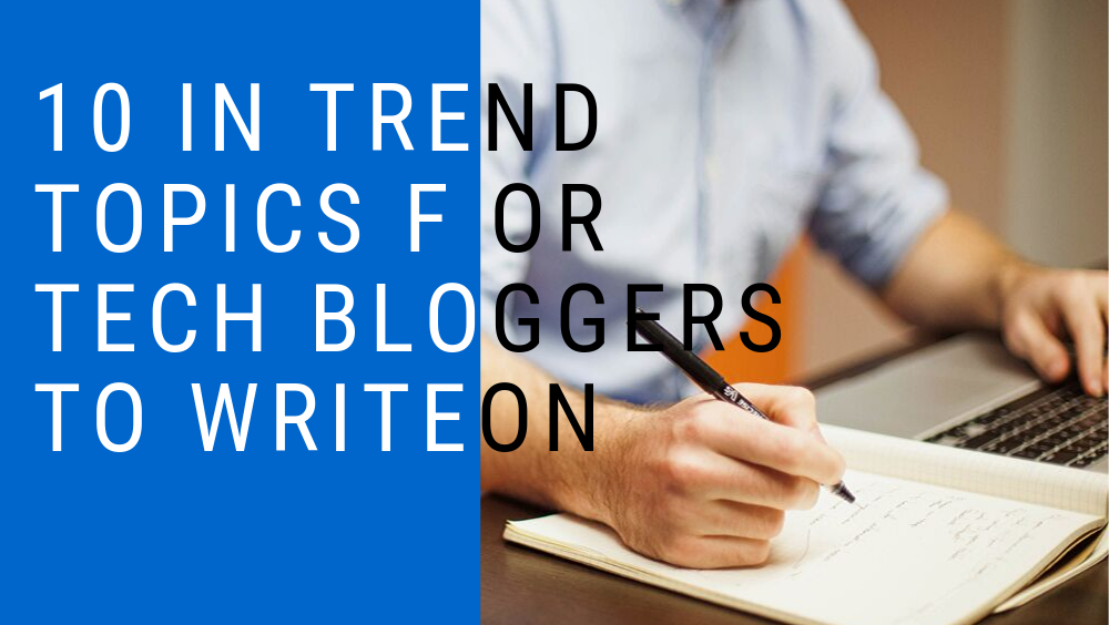 10 In Trend Topics For Tech Bloggers To Write On