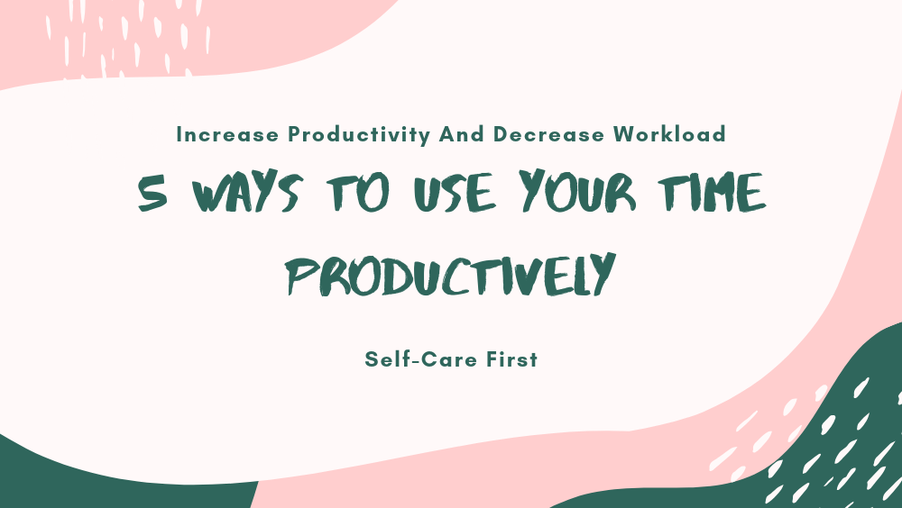 5 Ways To Use Your Time Productively