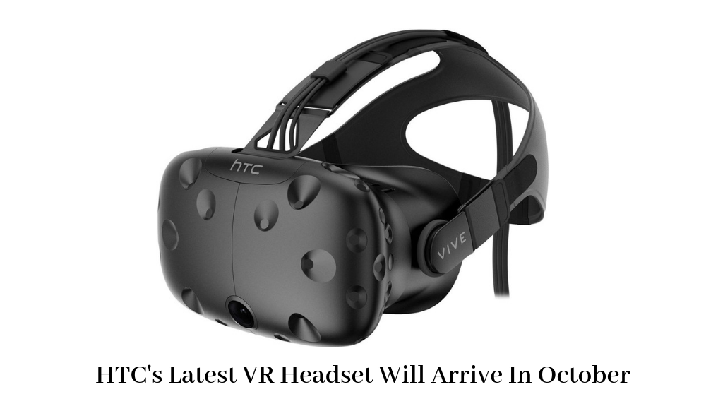 Photo of HTC's Latest VR Headset Will Arrive In October
