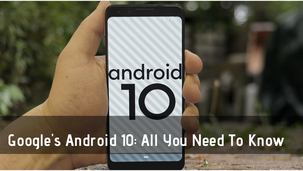 Google's Android 10: All You Need To Know