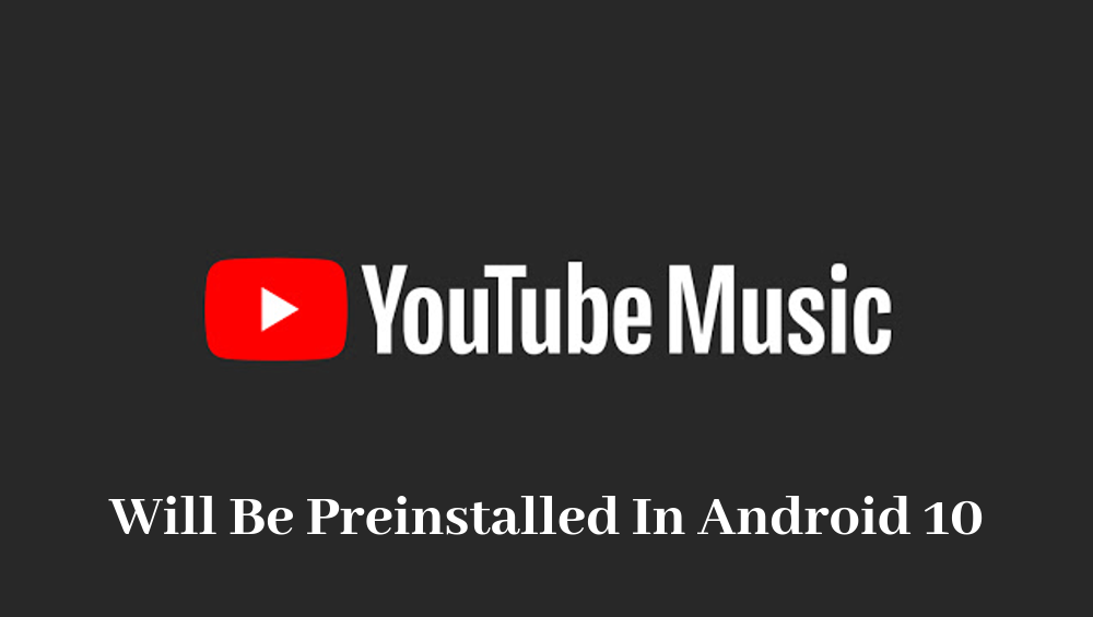 Photo of YouTube Music Will Be Preinstalled In Android 10