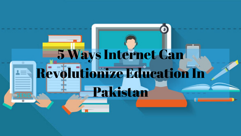 5 Ways Internet Can Revolutionize Education In Pakistan