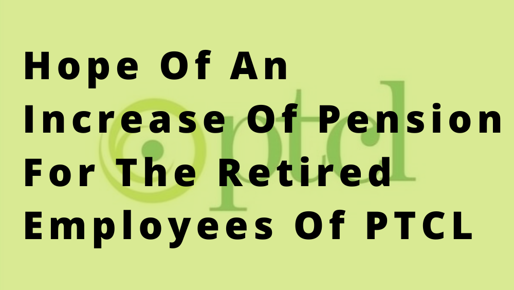 Hope Of An Increase Of Pension For The Retired Employees Of PTCL