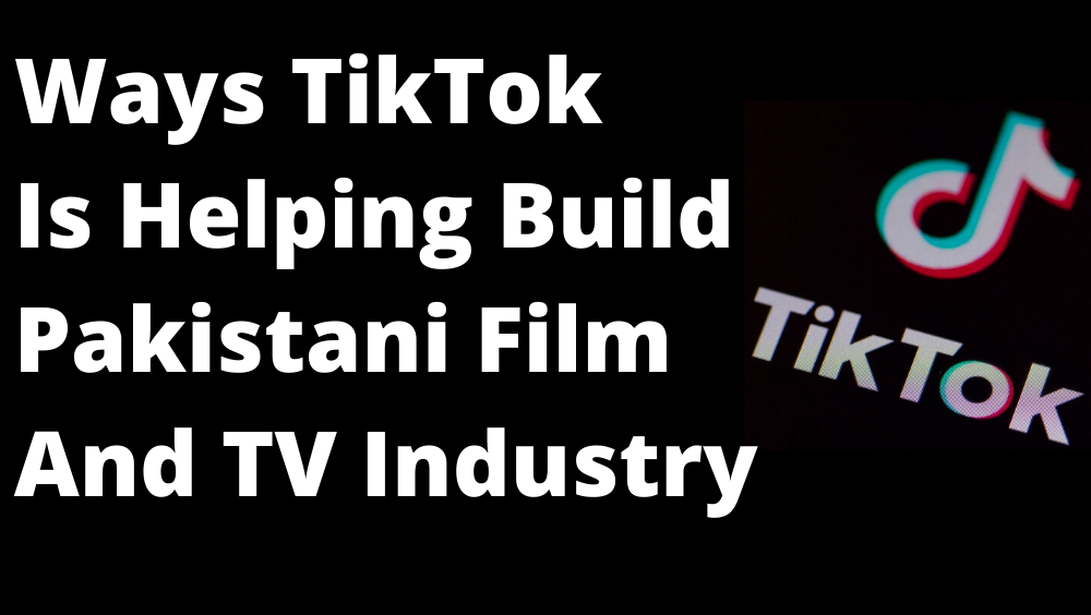 3 Ways In Which TikTok Is Helping Build The Pakistani TV and Film Industry
