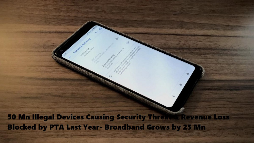 50 Mn Illegal Devices Causing Security Threat & Revenue Loss Blocked by PTA Last Year- Broadband Grows by 25 Mn