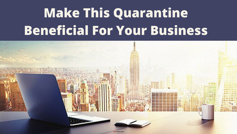 5 Things To Do During The Quarantine For Your Business