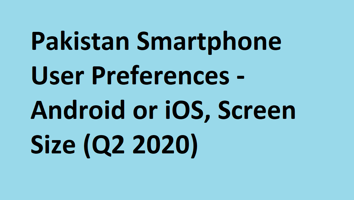 Photo of Pakistan Smartphone User Preferences – Android or iOS, Screen Size (Q2 2020)