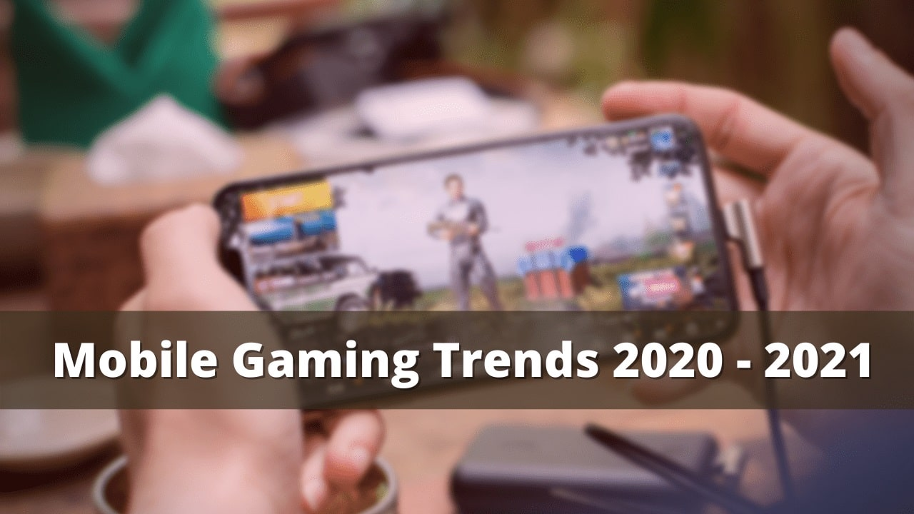 Mobile Gaming Trends 2020 - 2021