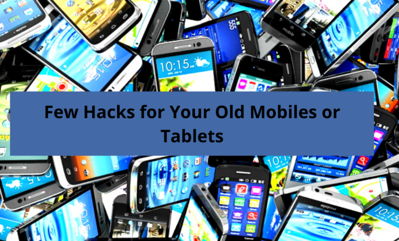 Few Hacks for Your Old Mobiles or Tablets